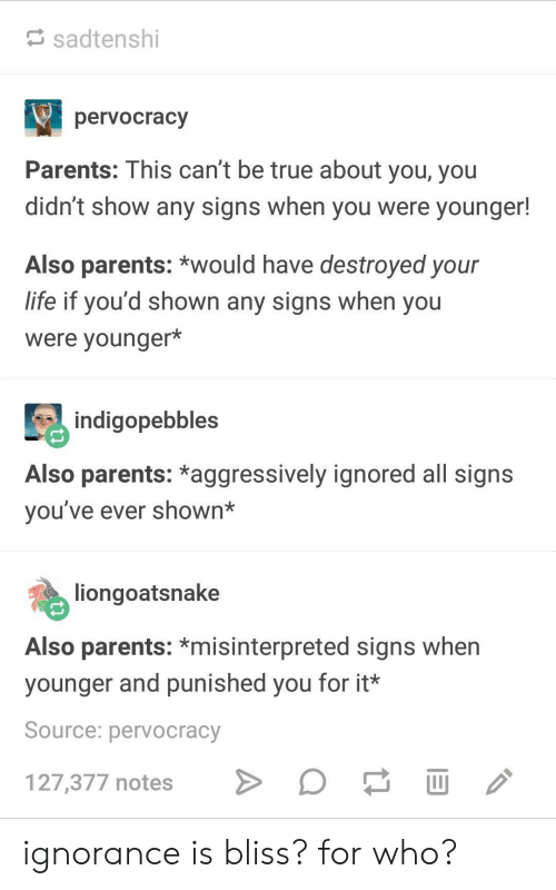 Broomstick, Life, and Parents: sadtenshi  pervocracy  Parents: This can't be true about you, you  didn't show any signs when you were younger!  Also parents: *would have destroyed your  life if you'd shown any signs when you  were younger*  indigopebbles  Also parents: *aggressively ignored all signs  vou've ever shown*  liongoatsnake  Also parents: *misinterpreted signs when  younger and punished you for it*  Source: pervocracy  127,377 notes > ignorance is bliss? for who?