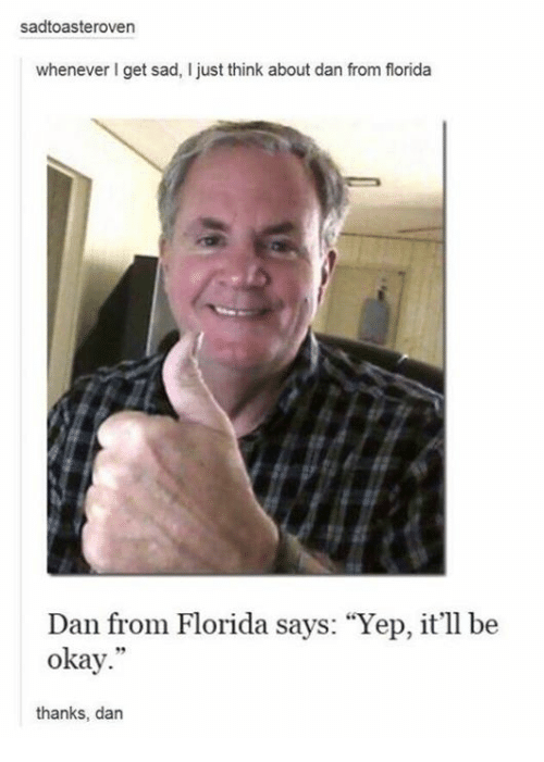 "Florida, Okay, and Sad: sadtoasteroven  whenever get sad, I just think about dan from florida  Dan from Florida says: ""Yep, it'll  be  okay.""  thanks, dan"