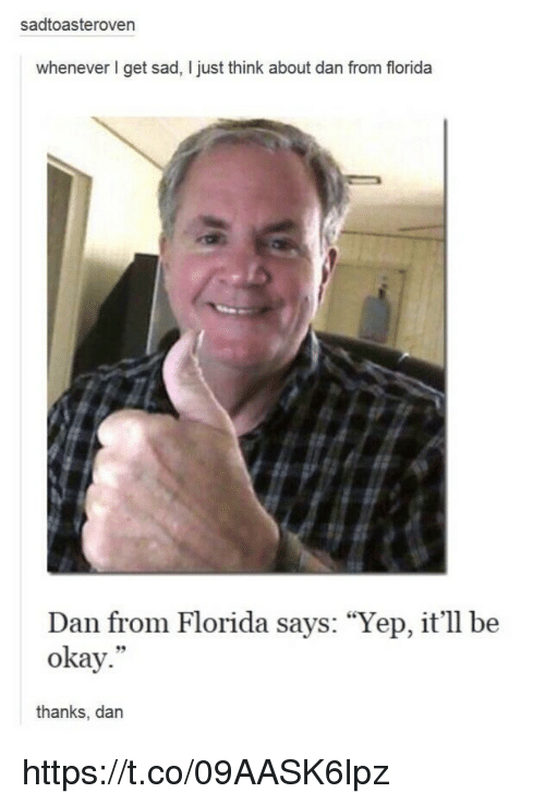 "Memes, Florida, and Okay: sadtoasteroven  whenever get sad, ljust think about dan from florida  Dan from Florida says: ""Yep, it'll be  okay.""  thanks, dan https://t.co/09AASK6lpz"