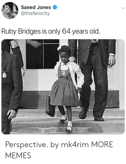 Dank, Memes, and Target: Saeed Jones  @theferocity  Ruby Bridges is only 64 years old Perspective. by mk4rim MORE MEMES