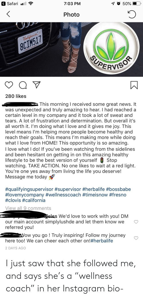 "Goals, Instagram, and Journey: Safari .l  7:03 PM  50%  Photo  8CIM517  ERVIS  280 likes  This morning I received some great news. It  was unexpected and truly amazing to hear. I had reached a  certain level in my company and it took a lot of sweat and  tears. A lot of frustration and determination. But overall it's  all worth it. I'm doing what I love and it gives me joy. This  level means I'm helping more people become healthy and  reach their goals. This means I'm making more while doing  what I love from HOME! This opportunity is so amazing  I love what I do! If you've been watching from the sidelines  and been hesitant on getting in on this amazing healthy  lifestyle to be the best version of yourself 8 Stop  watching. TAKE ACTION. No one likes to wait at a red light  You're one yes away from living the life you deserve!  Message me today  #qualifyingsupervisor #supervisor #herbalife #bossbabe  #lovemycompany #wellnesscoach #timeisnow #fresno  #clovis #california  View all 9 comments  We'd love to work with you! DM  our main account simplylushde and let them know we  referred you!  >  ow you go! Truly inspiring! Follow my journey  here too! We can cheer each other on!#herba life  2 DAYS AGO I just saw that she followed me, and says she's a ""wellness coach"" in her Instagram bio-"