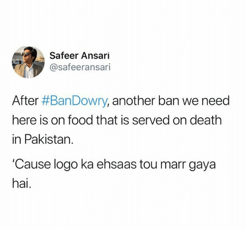 Food, Memes, and Death: Safeer Ansari  @safeeransari  After #BanDowry, another ban we need  here is on food that is served on death  in Pakistan.  Cause logo ka ehsaas tou marr gaya  hai.