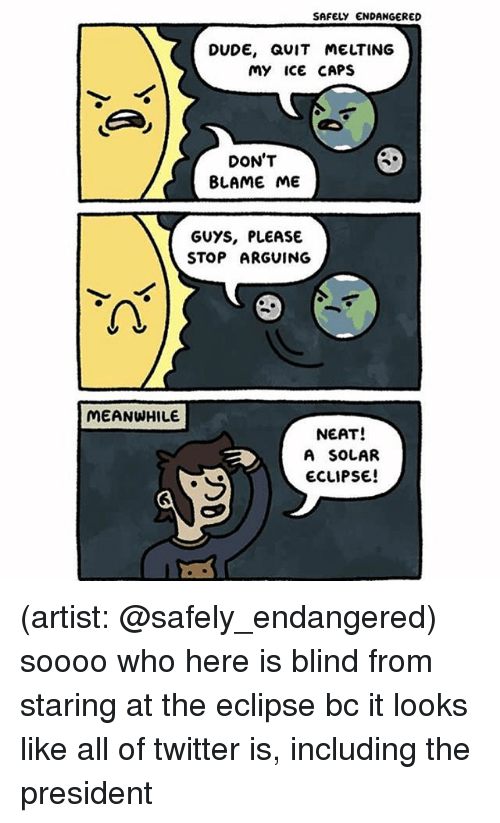 Dude, Memes, and Twitter: SAFELY ENDANGERED  DUDE, QUIT MELTING  My ice CAPS  DON'T  BLAME ME  GUYS, PLEASE  STOP ARGUING  2  MEANWHILE  NEAT!  A SOLAR  ECLIPSE (artist: @safely_endangered) soooo who here is blind from staring at the eclipse bc it looks like all of twitter is, including the president