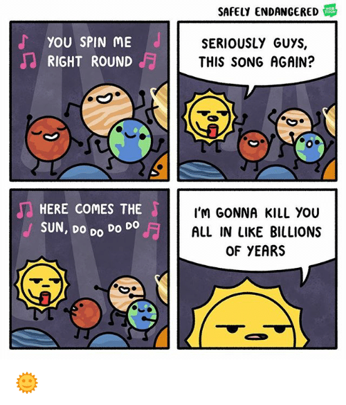 Memes, 🤖, and Sun: SAFELY ENDANGERED S  YOU SPIN ME  RIGHT ROUND  SERIOUSLY GUYS,  THIS SONG AGAIN?  HERE COMES THE  SUN, DO Do Do  I'M GONNA KILL YoU  ALL IN LIKE BILLIONS  OF YEARS  Do 🌞