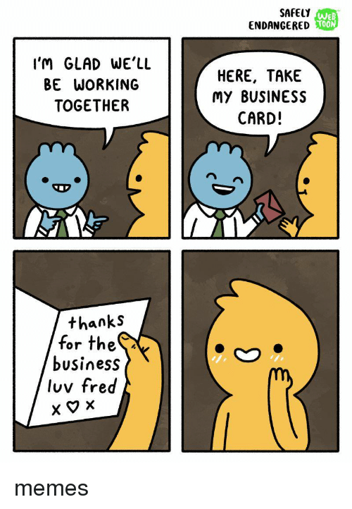 Memes, Business, and Thes: SAFELY  ENDANGERED  WE  T00  OON  I'M GLAD WE'LL  BE WORKING  TOGETHER  HERE, TAKE  My BUSINESS  CARD!  thanks  for theS  business  luv fred memes