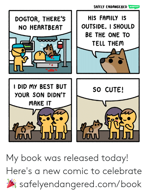 Cute, Family, and Memes: SAFELY ENDANGERED WEBTOON  HIS FAMILY IS  OUTSIDE. I SHOULD  BE THE ONE TO  TELL THEM  DOGTOR, THERE'S  NO HEARTBEAT  I DID My BEST BUT  YOUR SON DIDN'T  MAKE IT  SO CUTE! My book was released today! Here's a new comic to celebrate 🎉  safelyendangered.com/book