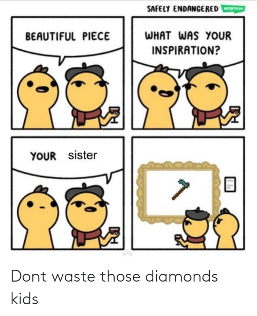 Beautiful, Kids, and Inspiration: SAFELY ENDANGERED  WEBTOON  WHAT WAS YOUR  BEAUTIFUL PIECE  INSPIRATION?  YOUR sister Dont waste those diamonds kids
