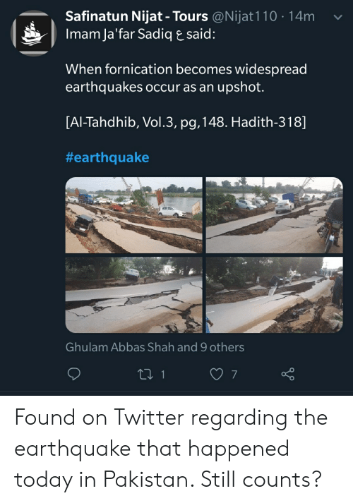 Twitter, Earthquake, and Pakistan: Safinatun Nijat - Tours @Nijat110 14m  Imam Ja'far Sadiq E said:  When fornication becomes widespread  earthquakes occur as an upshot.  [AI-Tahdhib, Vol.3, pg, 148. Hadith-318]  #earthquake  Ghulam Abbas Shah and 9 others Found on Twitter regarding the earthquake that happened today in Pakistan. Still counts?