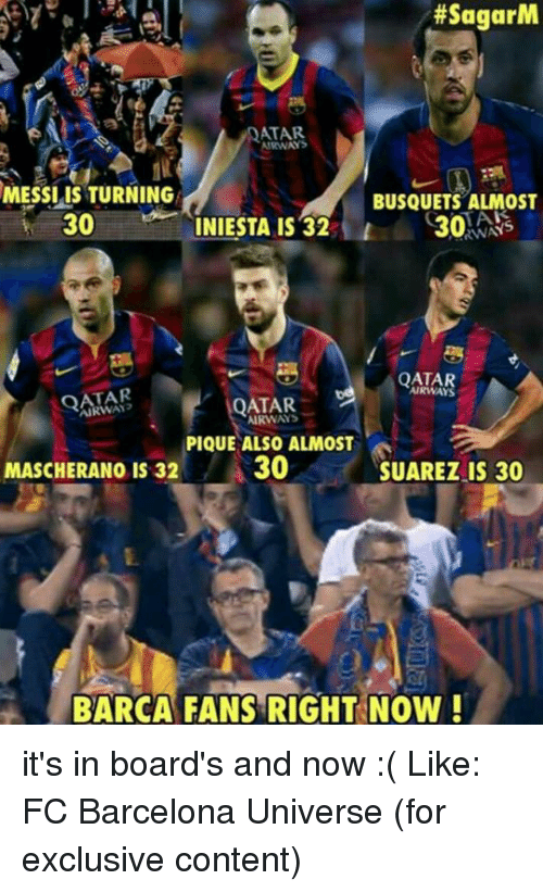 Barcelona, Memes, and FC Barcelona:  #SagarM  ATAR  MESSI IS TURNING  BUSQUETS ALMOST  30  30  INIESTA IS 32  RWAYS  QATAR  QATAR  QATAR  AIRWAVS  PIQUE ALSO ALMOST  30  MASCHERANO IS 32  SUAREZ IS 30  BARCA FANS RIGHT NOW! it's in board's and now :(  Like: FC Barcelona Universe (for exclusive content)