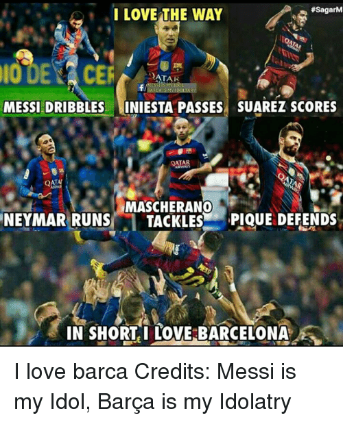 Barcelona, Love, and Memes:  #SagarM  I LOVE THE WAY  QATA  MESSIEDRIBBLES INIESTA PASSES SUAREZ ScoRES  TAT  MASCHERANO  NEYMAR RUNS TACKLES  PIQUE DEFENDS  IN SHORT I LOVE BARCELONA I love barca Credits: Messi is my Idol, Barça is my Idolatry
