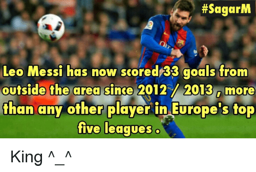 Goals, Memes, and Messi:  #SagarM  Leo Messi has now scored133 goals from  outside the area since  2012 2013 Imore  than any other player in Europe's top  five leagues King ^_^