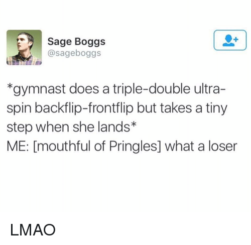 Doe, Pringles, and Gymnastics: Sage Boggs  boggs  *gymnast does a triple-double ultra-  spin backflip-frontflip but takes a tiny  step when she lands  ME: [mouthful of Pringles] what a loser LMAO