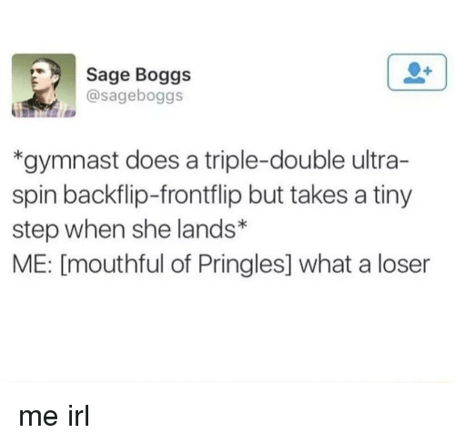 Pringles, Sage, and Irl: Sage Boggs  @sageboggs  *gymnast does a triple-double ultra-  spin backflip-frontflip but takes a tiny  step when she lands*  ME: [mouthful of Pringles] what a loser me irl