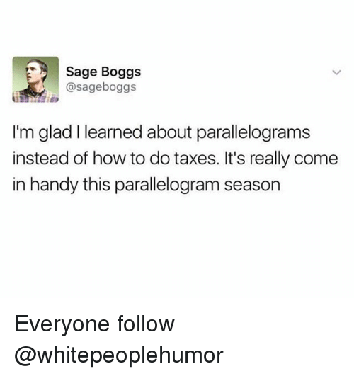 Taxes, How To, and Sage: Sage Boggs  @sageboggs  I'm glad I learned about parallelograms  instead of how to do taxes. It's really come  in handy this parallelogram season Everyone follow @whitepeoplehumor