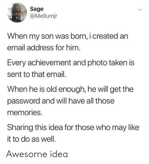 Taken, Email, and Sage: Sage  @Mellumjn  When my son was born, i created an  email address for him  Every achievement and photo taken is  sent to that email  When he is old enough, he will get the  password and will have all those  memories  Sharing this idea for those who may like  it to do as well Awesome idea