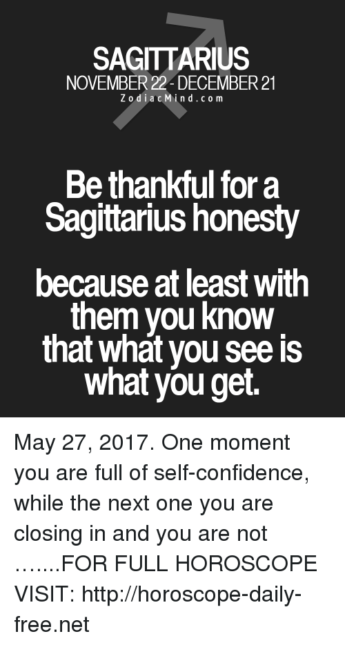 Confidence, Free, and Horoscope: SAGITTARIUS  NOVEMBER 22 DECEMBER 21  Zodiac M  i n d c o m  Be thankful for a  Sagittarius honesty  because at least With  them you know  that what you see is  what you get. May 27, 2017. One moment you are full of self-confidence, while the next one you are closing in and you are not …....FOR FULL HOROSCOPE VISIT: http://horoscope-daily-free.net