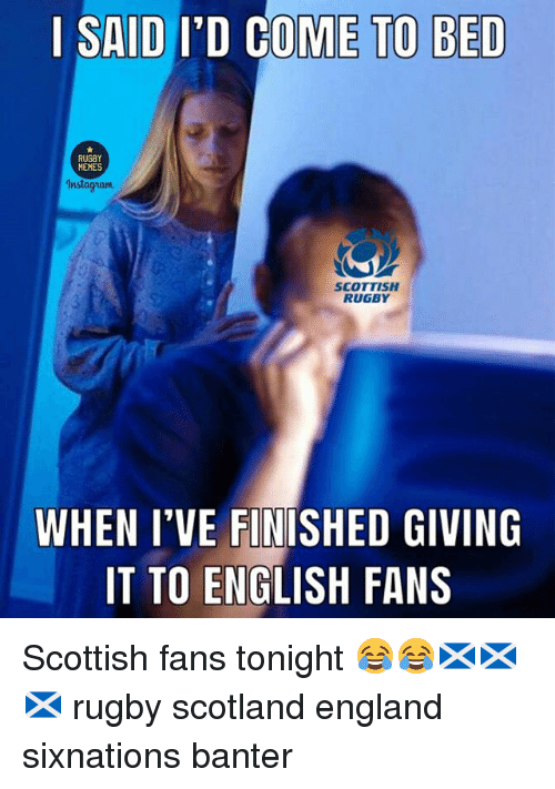 England, Instagram, and Memes: | SAID I'D COME TO BED  MEMES  Instagram  SCOTTISH  RUGBY  WHEN I'VE FINTSHED GIVING  IT TO ENGLISH FANS Scottish fans tonight 😂😂🏴🏴🏴 rugby scotland england sixnations banter