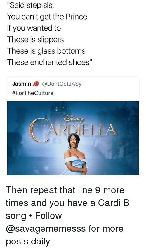 "Memes, Prince, and Shoes: ""Said step sis,  You can't get the Prince  If you wanted to  These is slippers  These is glass bottoms  These enchanted shoes""  Jasmin @DontGetJASy  #ForTheCulture  ISNE  ARDIELLA Then repeat that line 9 more times and you have a Cardi B song • Follow @savagememesss for more posts daily"
