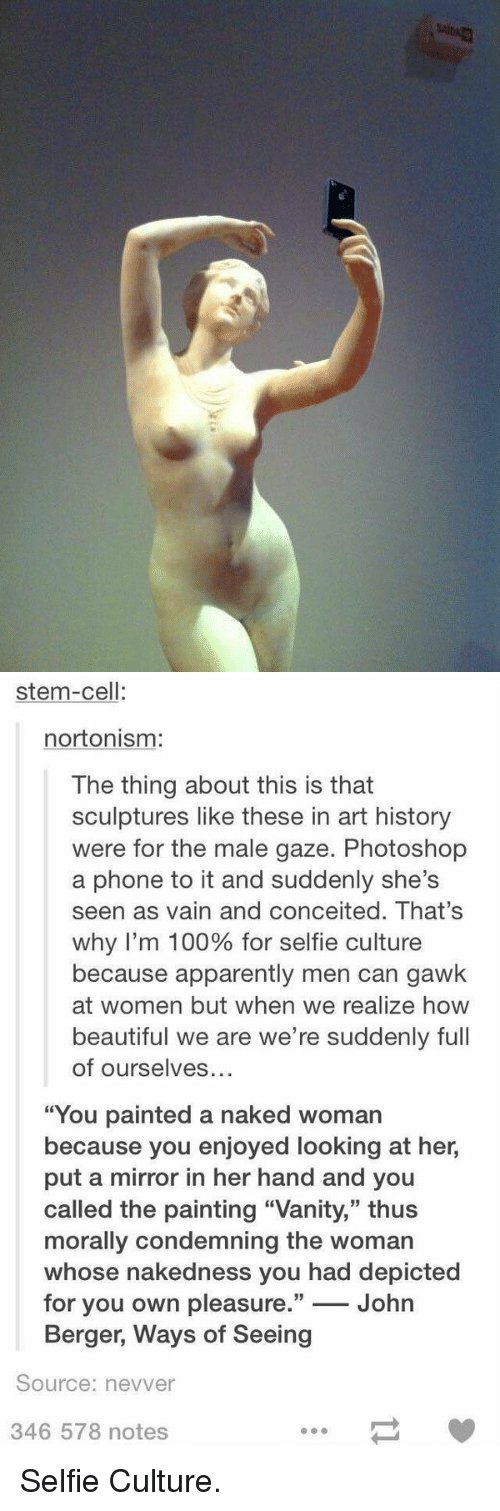 """Memes, Conceit, and Conceited: saiDa   stem-cell  norto nism:  The thing about this is that  sculptures like these in art history  were for the male gaze. Photoshop  a phone to it and suddenly she's  seen as vain and conceited. That's  why I'm 100% for selfie culture  because apparently men can gawk  at women but when we realize how  beautiful we are we're suddenly full  of ourselves  """"You painted a naked woman  because you enjoyed looking at her,  put a mirror in her hand and you  called the painting """"Vanity,"""" thus  morally condemning the woman  whose nakedness you had depicted  for you own pleasure.  33  John  Berger, Ways of Seeing  Source: nevver  346 578 notes Selfie Culture."""