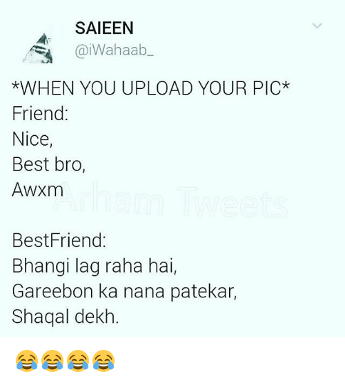 Best Friend, Memes, and 🤖: SAIEEN  iWahaab  *WHEN YOU UPLOAD YOUR PIC*  Friend:  Nice,  Best bro  AWXm  Best Friend:  Bhangi lag raha hai  Gareebon ka nana patekar,  Shaqal dekh 😂😂😂😂