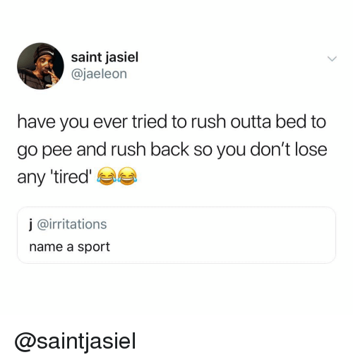 Rush, Dank Memes, and Outta: saint jasiel  @jaeleon  have you ever tried to rush outta bed to  go pee and rush back so you don't lose  any tired'  j @irritations  name a sport @saintjasiel