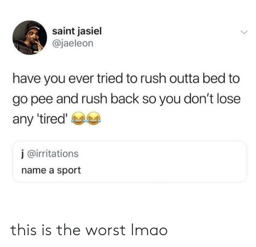 Lmao, The Worst, and Rush: saint jasiel  @jaeleon  have you ever tried to rush outta bed to  go pee and rush back so you don't lose  any tired'  j @irritations  name a sport this is the worst lmao