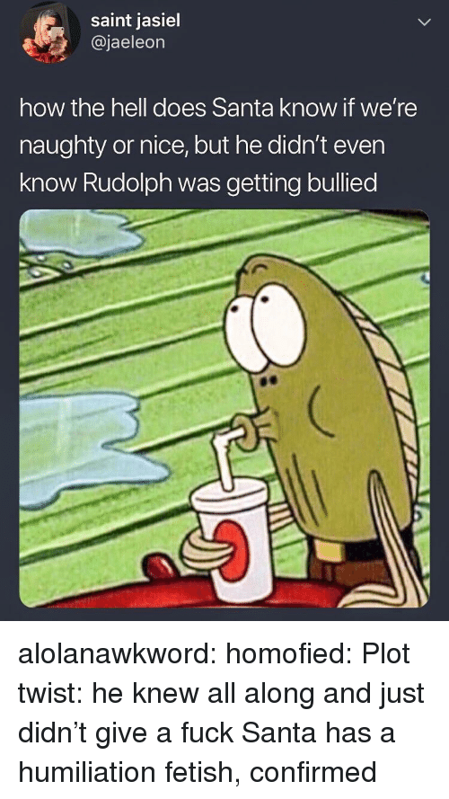 Tumblr, Blog, and Fuck: saint jasiel  @jaeleon  how the hell does Santa know if we're  naughty or nice, but he didn't even  know Rudolph was getting bullied alolanawkword:  homofied:  Plot twist: he knew all along and just didn't give a fuck  Santa has a humiliation fetish, confirmed