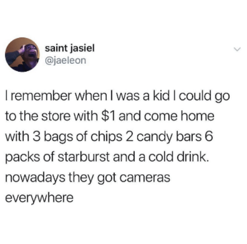Candy, Home, and Cold: saint jasiel  @jaeleon  I remember when l was a kid I could go  to the store with $1 and come home  with 3 bags of chips 2 candy bars 6  packs of starburst and a cold drink.  nowadays they got cameras  everywhere