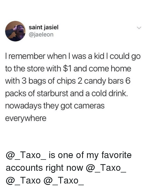 Candy, Home, and Dank Memes: saint jasiel  @jaeleon  I remember when l was a kid I could go  to the store with $1 and come home  with 3 bags of chips 2 candy bars 6  packs of starburst and a cold drink  nowadays they got cameras  everywhere @_Taxo_ is one of my favorite accounts right now @_Taxo_ @_Taxo @_Taxo_