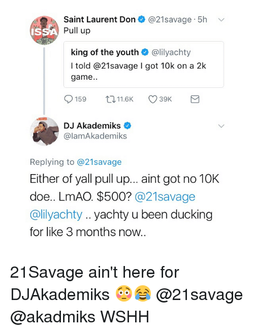 Doe, Lmao, and Memes: Saint Laurent Don + @21 savage-5h  Pull up  king of the youth @lilyachty  I told @21savage I got 10k on a 2k  game..  159116 39  DJ Akademiks  @lamAkademiks  Replying to @21savage  Either of yall pull up... aint got no 10K  doe.. LmAO. $500? @21savage  @lilyachty.. yachty u been ducking  for like 3 months now.. 21Savage ain't here for DJAkademiks 😳😂 @21savage @akadmiks WSHH