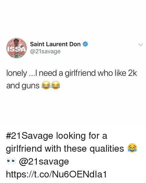 Guns, Saint Laurent, and Girlfriend: Saint Laurent Don  Is  21savage  lonely ...I need a girlfriend who like 2k  and guns #21Savage looking for a girlfriend with these qualities 😂👀 @21savage https://t.co/Nu6OENdIa1
