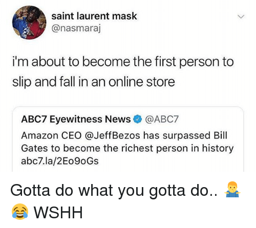 Amazon, Bill Gates, and Fall: saint laurent mask  @nasmaraj  i'm about to become the first person to  slip and fall in an online store  ABC7 Eyewitness News@ABC7  Amazon CEO @JeffBezos has surpassed Bill  Gates to become the richest person in history  abc7.la/2Eo9oGs Gotta do what you gotta do.. 🤷‍♂️😂 WSHH