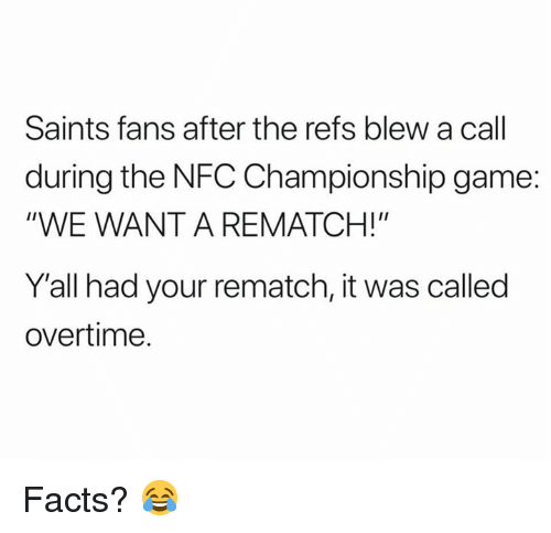 """Facts, NFC Championship Game, and Nfl: Saints fans after the refs blew a call  during the NFC Championship game:  """"WE WANT A REMATCH!""""  Y'all had your rematch, it was called  overtime. Facts? 😂"""