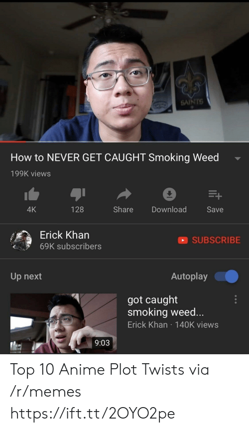 Anime, Memes, and New Orleans Saints: SAINTS  How to NEVER GET CAUGHT Smoking Weed  199K views  4K  128  Share Download  Save  Erick Kharn  69K subscribers  SUBSCRIBE  Up next  Autoplay  got caught  smoking weed...  Erick Khan 140K views  9:03 Top 10 Anime Plot Twists via /r/memes https://ift.tt/2OYO2pe