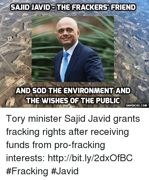 Sajid Javid The Frackers Friend And Sod The Environment And The Wishes Of The Public Davidickecom Tory Minister Sajid Javid Grants Fracking Rights After Receiving Funds From Pro Fracking Interests Httpbitly2dxofbc Fracking Javid