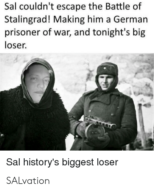 History, Biggest Loser, and Stalingrad: Sal couldn't escape the Battle of  Stalingrad! Making him a German  prisoner of war, and tonight's big  loser.  Sal history's biggest loser SALvation
