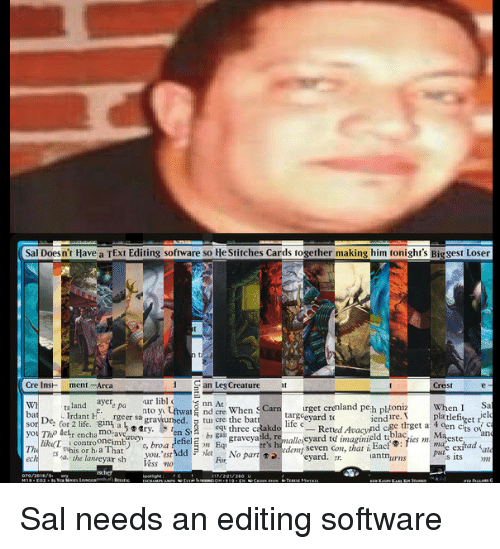 Life, Stitches, and Text: Sal Doesn't Have a TExt Editing software so He Stitches Cards together making him tonight's Biggest Loser  Cre InsH ment-Arca  San Leg Creature  Crest  WI  ba  ta land ayer  .Indant F.gin.rgeersagrawumed. Stun cre the bat  ur libl  nto y Uftwar nd cre When S Carnurget crenland peh pltoniz  When ISa  elo  targeevard to  life e  lure.pltlefiget fe  eq three caa  dlaes mae ex  you Tho detr encha moravearv  lik L  The  controoncimb) o, broa  pute exjhad  you. est  Vess no  its m  ech  . the lanreyar sh  For No part㈤edeny seven con, that i Eact® : fics ml ma'este  antnurns Sal needs an editing software