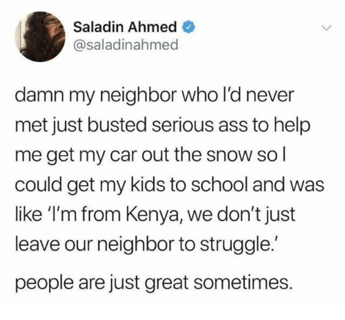 Ass, Dank, and School: Saladin Ahmed  @saladinahmed  damn my neighbor who l'd never  met just busted serious ass to help  me get my car out the snow sol  could get my kids to school and was  like 'I'm from Kenya, we don't just  leave our neighbor to struggle.  people are just great sometimes.