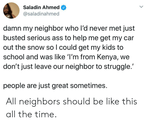 Ass, Be Like, and School: Saladin Ahmed  @saladinahmed  damn my neighbor who l'd never met just  busted serious ass to help me get my car  out the snow so I could get my kids to  school and was like 'I'm from Kenya,  don't just leave our neighbor to struggle.  people are just great sometimes All neighbors should be like this all the time.