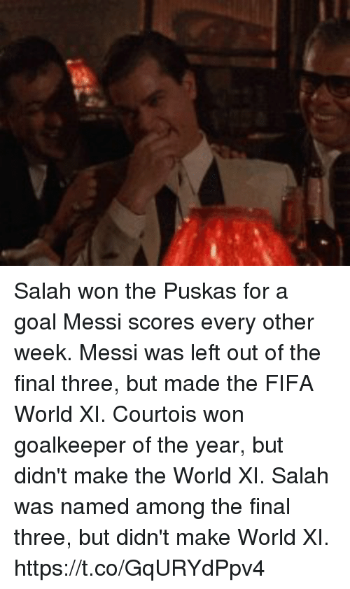 me.me: Salah won the Puskas for a goal Messi scores every other week.  Messi was left out of the final three, but made the FIFA World XI.   Courtois won goalkeeper of the year, but didn't make the World XI.  Salah was named among the final three, but didn't make World XI. https://t.co/GqURYdPpv4