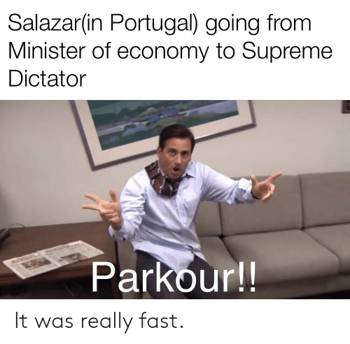 Supreme, History, and Parkour: Salazar(in Portugal) going fronm  Minister of economy to Supreme  Dictator  Parkour!! It was really fast.