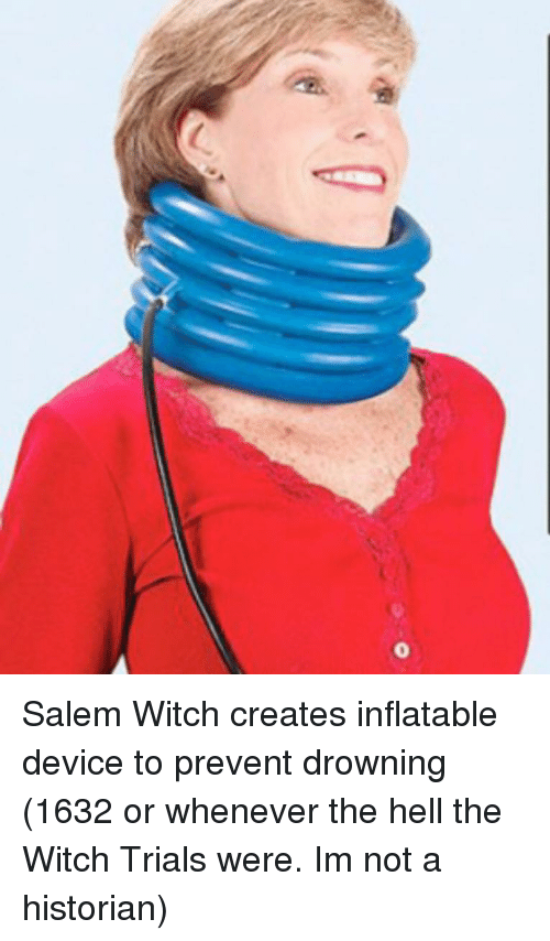 Hell, Salem, and Witch: Salem Witch creates inflatable device to prevent drowning (1632 or whenever the hell the Witch Trials were. Im not a historian)