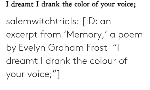 """Tumblr, Blog, and Voice: salemwitchtrials: [ID: an excerpt from'Memory,' a poem by Evelyn Graham Frost """"I dreamt I drank the colour of your voice;""""]"""