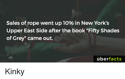 "Books, Facts, and Fifty Shades of Grey: Sales of rope went up 10% in New York's  Upper East Side after the book ""Fifty Shades  of Grey"" came out.  uber  facts Kinky"