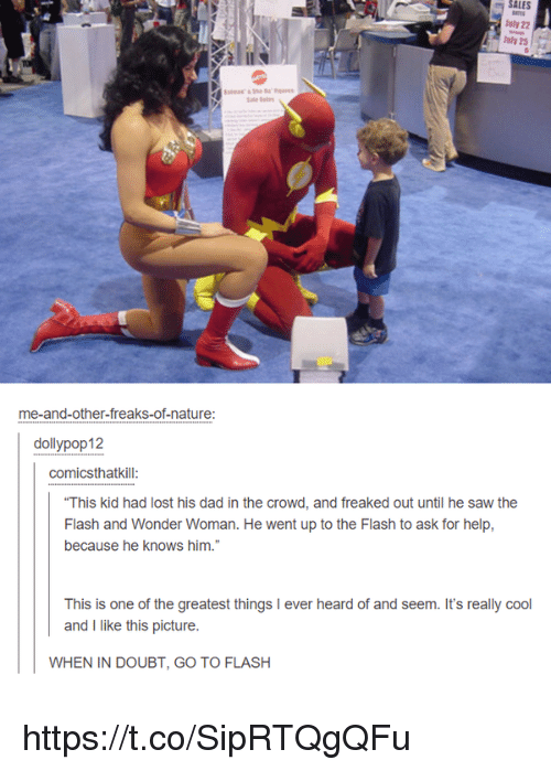 """Dad, Memes, and Saw: SALES  uly 22  Jly 25  me-and-other-freaks-of-nature:  dollypop12  comicsthatkill  """"This kid had lost his dad in the crowd, and freaked out until he saw the  Flash and Wonder Woman. He went up to the Flash to ask for help,  because he knows him.""""  This is one of the greatest things I ever  and I like this picture.  WHEN IN DOUBT, GO TO FLASH https://t.co/SipRTQgQFu"""