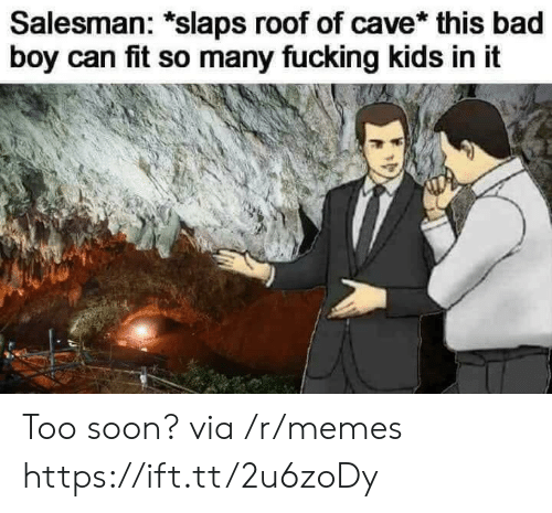 Bad, Memes, and Soon...: Salesman: *slaps roof of cave* this bad  boy can fit so many fucking kids in it Too soon? via /r/memes https://ift.tt/2u6zoDy