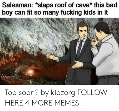 Bad, Dank, and Memes: Salesman: *slaps roof of cave* this bad  boy can fit so many fucking kids in it Too soon? by kiozorg FOLLOW HERE 4 MORE MEMES.