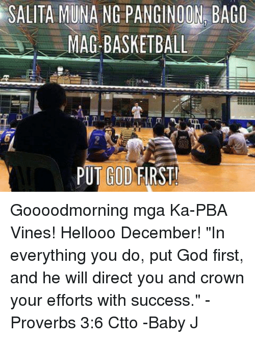 "Basketball, Memes, and Vine: SALITA MUNA NG PANGINOON BAGO  AG-BASKETBALL  PUT GOD FIRST Goooodmorning mga Ka-PBA Vines! Hellooo December!  ""In everything you do, put God first, and he will direct you and crown your efforts with success."" -Proverbs 3:6  Ctto  -Baby J"