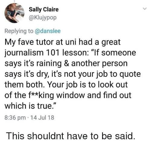 """True, Fave, and Another: Sally Claire  aKlujypop  Replying to @danslee  My fave tutor at uni had a great  journalism 101 lesson: 1If someone  says it's raining & another person  says it's dry, it's not your job to quote  them both. Your job is to look out  of the f**king window and find out  which is true.""""  8:36 pm 14 Jul 18 This shouldnt have to be said."""