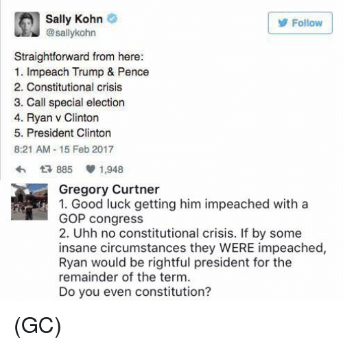 Memes, 🤖, and Gop: Sally Kohn  Follow  sallykohn  Straightforward from here:  1. Impeach Trump & Pence  2. Constitutional crisis  3. Call special election  4. Ryan v Clinton  5. President Clinton  8:21 AM 15 Feb 2017  885 V 1,948  Gregory Curtner  1. Good luck getting him impeached with a  GOP congress  2. Uhh no constitutional crisis. If by some  insane circumstances they WERE impeached,  Ryan would be rightful president for the  remainder of the term.  Do you even constitution? (GC)